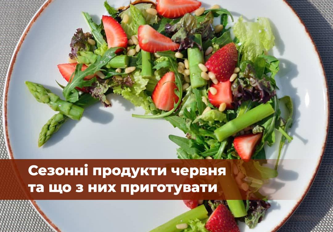 Галка рекомендує: сезонні продукти червня та що з них приготувати
